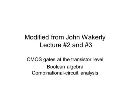 Modified from John Wakerly Lecture #2 and #3 CMOS gates at the transistor level Boolean algebra Combinational-circuit analysis.