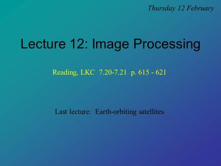 Lecture 12: Image Processing Thursday 12 February Last lecture: Earth-orbiting satellites Reading, LKC 7.20-7.21 p. 615 - 621.