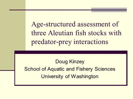 Age-structured assessment of three Aleutian fish stocks with predator-prey interactions Doug Kinzey School of Aquatic and Fishery Sciences University of.