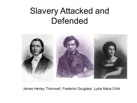 Slavery Attacked and Defended James Henley Thornwell, Frederick Douglass, Lydia Maria Child.