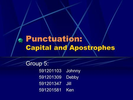 Punctuation: Capital and Apostrophes Group 5: 591201103 Johnny 591201309 Debby 591201347 Jill 591201581 Ken.
