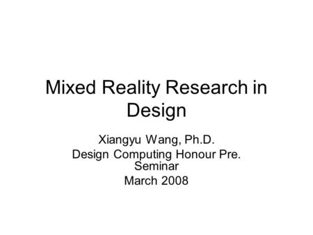 Mixed Reality Research in Design Xiangyu Wang, Ph.D. Design Computing Honour Pre. Seminar March 2008.