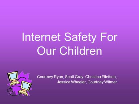 Internet Safety For Our Children Courtney Ryan, Scott Gray, Christina Ellefsen, Jessica Wheeler, Courtney Witmer.