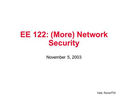 Katz, Stoica F04 EE 122: (More) Network Security November 5, 2003.
