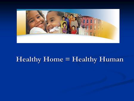 Healthy Home = Healthy Human. There is A Link Between Housing & Health.