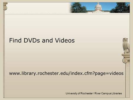 University of Rochester / River Campus Libraries Find DVDs and Videos www.library.rochester.edu/index.cfm?page=videos.