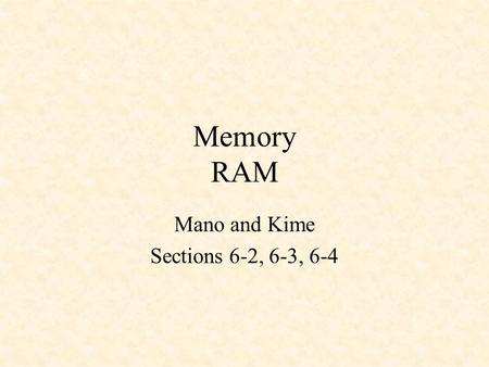 Memory RAM Mano and Kime Sections 6-2, 6-3, 6-4. RAM - Random-Access Memory Byte - 8 bits Word - Usually in multiples of 8 K Address lines can reference.