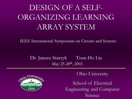 DESIGN OF A SELF- ORGANIZING LEARNING ARRAY SYSTEM Dr. Janusz Starzyk Tsun-Ho Liu Ohio University School of Electrical Engineering and Computer Science.