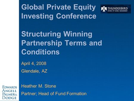 April 4, 2008 Glendale, AZ Heather M. Stone Partner; Head of Fund Formation Global Private Equity Investing Conference Structuring Winning Partnership.