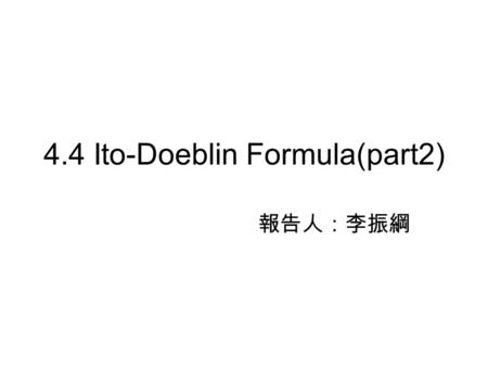 4.4 Ito-Doeblin Formula(part2) 報告人:李振綱. The integral with respect to an Ito process Ito-Doeblin formula for an Ito process Example  Generalized geometric.