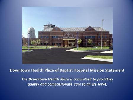 Downtown Health Plaza of Baptist Hospital Mission Statement The Downtown Health Plaza is committed to providing quality and compassionate care to all we.