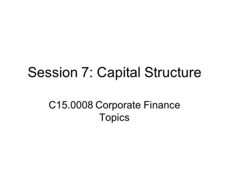 Session 7: Capital Structure C15.0008 Corporate Finance Topics.