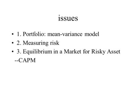 Issues 1. Portfolio: mean-variance model 2. Measuring risk 3. Equilibrium in a Market for Risky Asset --CAPM.