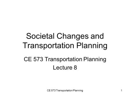 CE 573 Transportation Planning1 Societal Changes and Transportation Planning CE 573 Transportation Planning Lecture 8.