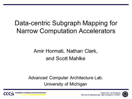 University of Michigan Electrical Engineering and Computer Science Data-centric Subgraph Mapping for Narrow Computation Accelerators Amir Hormati, Nathan.