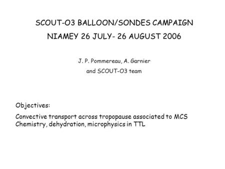 SCOUT-O3 BALLOON/SONDES CAMPAIGN NIAMEY 26 JULY- 26 AUGUST 2006 J. P. Pommereau, A. Garnier and SCOUT-O3 team Objectives: Convective transport across tropopause.