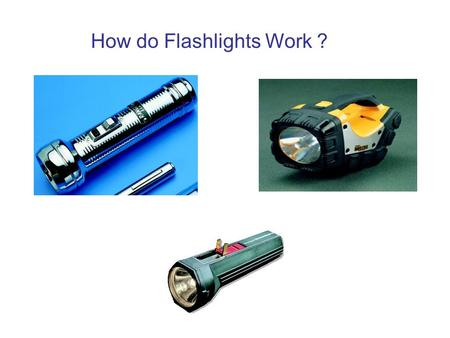 How do Flashlights Work ?. Observations About Flashlights Turned on/off with a switch The more batteries, the brighter the filament The orientation of.