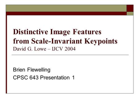 Distinctive Image Features from Scale-Invariant Keypoints David G. Lowe – IJCV 2004 Brien Flewelling CPSC 643 Presentation 1.