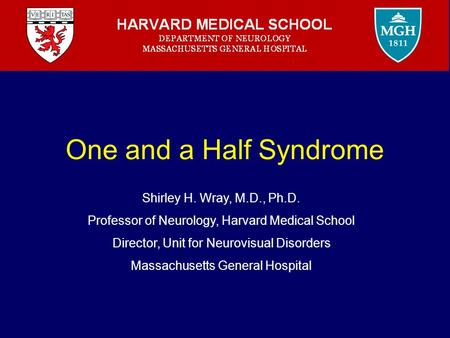 One and a Half Syndrome Shirley H. Wray, M.D., Ph.D. Professor of Neurology, Harvard Medical School Director, Unit for Neurovisual Disorders Massachusetts.