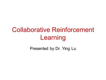 Collaborative Reinforcement Learning Presented by Dr. Ying Lu.