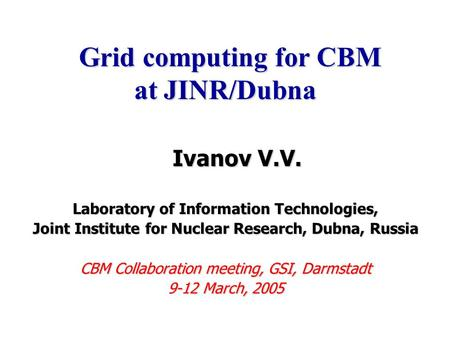 Ivanov V.V. Ivanov V.V. Laboratory of Information Technologies, Joint Institute for Nuclear Research, Dubna, Russia CBM Collaboration meeting, GSI, Darmstadt.