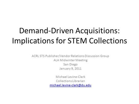 Demand-Driven Acquisitions: Implications for STEM Collections ACRL STS Publisher/Vendor Relations Discussion Group ALA Midwinter Meeting San Diego January.