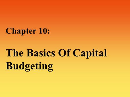 Chapter 10: The Basics Of Capital Budgeting. 2 The Basics Of Capital Budgeting :