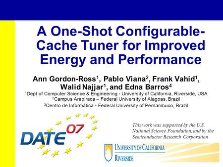 A One-Shot Configurable- Cache Tuner for Improved Energy and Performance Ann Gordon-Ross 1, Pablo Viana 2, Frank Vahid 1, Walid Najjar 1, and Edna Barros.