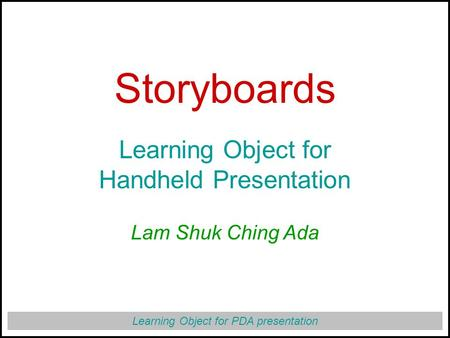Learning Object for PDA presentation Storyboards Learning Object for Handheld Presentation Lam Shuk Ching Ada.