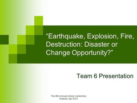 "The 8th Annual Library Leadership Institute, Apr 2010 ""Earthquake, Explosion, Fire, Destruction: Disaster or Change Opportunity?"" Team 6 Presentation."