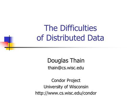 The Difficulties of Distributed Data Douglas Thain Condor Project University of Wisconsin