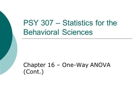 PSY 307 – Statistics for the Behavioral Sciences Chapter 16 – One-Way ANOVA (Cont.)