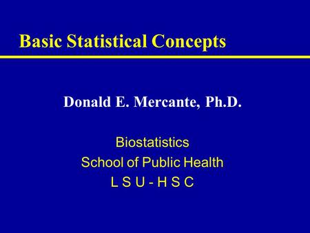 Basic Statistical Concepts Donald E. Mercante, Ph.D. Biostatistics School of Public Health L S U - H S C.