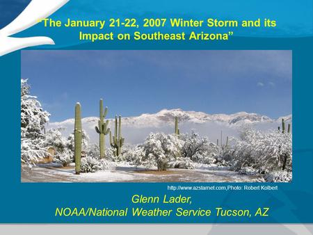 """The January 21-22, 2007 Winter Storm and its Impact on Southeast Arizona"" Glenn Lader, NOAA/National Weather Service Tucson, AZ"