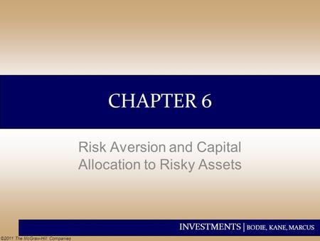 INVESTMENTS | BODIE, KANE, MARCUS ©2011 The McGraw-Hill Companies CHAPTER 6 Risk Aversion and Capital Allocation to Risky Assets.