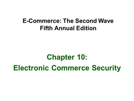 E-Commerce: The Second Wave Fifth Annual Edition Chapter 10: Electronic Commerce Security.