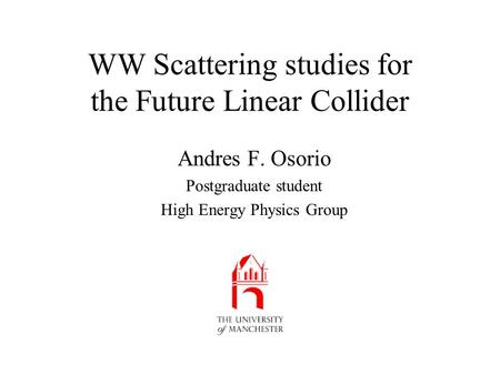 WW Scattering studies for the Future Linear Collider Andres F. Osorio Postgraduate student High Energy Physics Group.