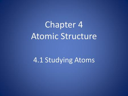 Chapter 4 Atomic Structure 4.1 Studying Atoms. Early Chemists and Atomic Models Who are the early chemists that shaped atomic theory? What were the accepted.