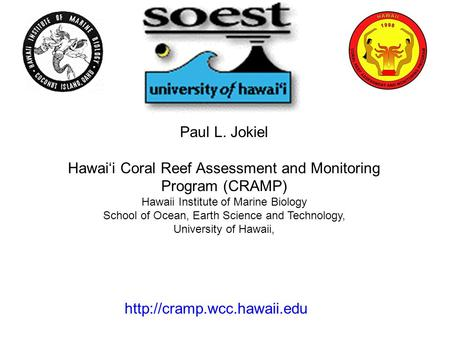 Paul L. Jokiel Hawai'i Coral Reef Assessment and Monitoring Program (CRAMP) Hawaii Institute of Marine Biology School of Ocean, Earth Science and Technology,