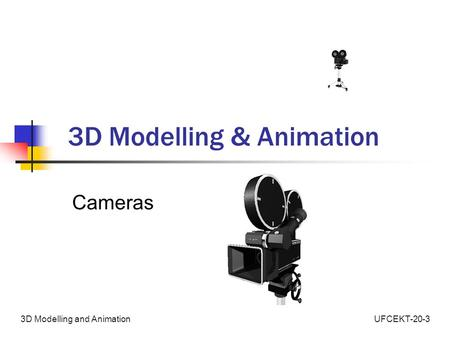 UFCEKT-20-33D Modelling and Animation 3D Modelling & Animation Cameras.