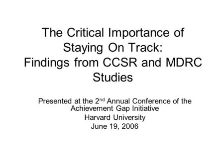 The Critical Importance of Staying On Track: Findings from CCSR and MDRC Studies Presented at the 2 nd Annual Conference of the Achievement Gap Initiative.