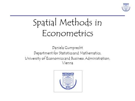 Spatial Methods in Econometrics Daniela Gumprecht Department for Statistics and Mathematics, University of Economics and Business Administration, Vienna.