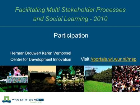 Facilitating Multi Stakeholder Processes and Social Learning - 2010 Herman Brouwer/ Karèn Verhoosel Centre for Development Innovation Participation Visit://portals.wi.wur.nl/msp//portals.wi.wur.nl/msp.