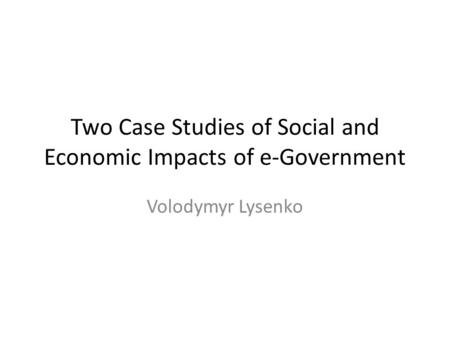 Two Case Studies of Social and Economic Impacts of e-Government Volodymyr Lysenko.