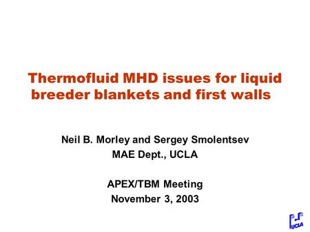 Thermofluid MHD issues for liquid breeder blankets and first walls Neil B. Morley and Sergey Smolentsev MAE Dept., UCLA APEX/TBM Meeting November 3, 2003.