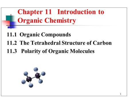 1 11.1 Organic Compounds 11.2 The Tetrahedral Structure of Carbon 11.3 Polarity of Organic Molecules Chapter 11 Introduction to Organic Chemistry.