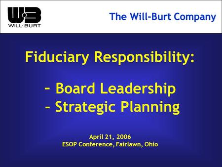 Fiduciary Responsibility: – Board Leadership – Strategic Planning April 21, 2006 ESOP Conference, Fairlawn, Ohio The Will-Burt Company.