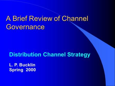 A Brief Review of Channel Governance Distribution Channel Strategy L. P. Bucklin Spring 2000.