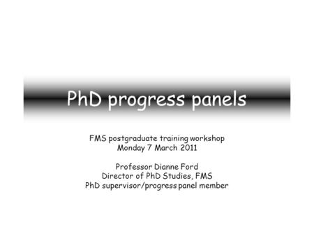 PhD progress panels FMS postgraduate training workshop Monday 7 March 2011 Professor Dianne Ford Director of PhD Studies, FMS PhD supervisor/progress panel.