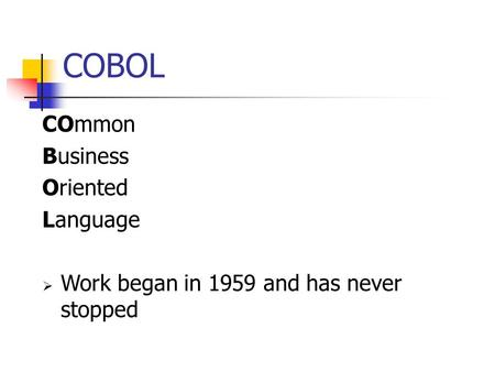 COBOL COmmon Business Oriented Language  Work began in 1959 and has never stopped.